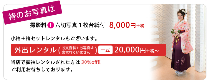 袴のお写真は 撮影+六切写真1枚台紙付=8,400円、小袖+袴セットレンタルもございます。外出レンタル(お支度料+お写真は含まれていません)一式21,000円~ 当店で振袖レンタルされた方は30%off!